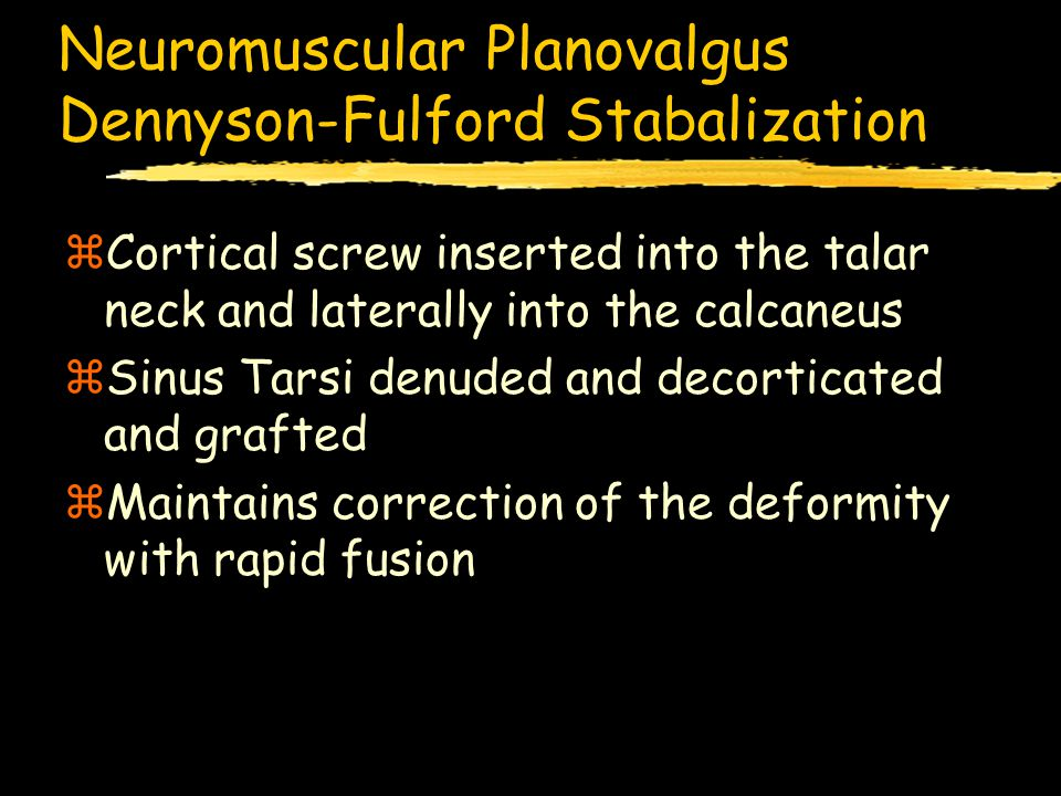 Neuromuscular Planovalgus Dennyson-Fulford Stabalization zCortical screw inserted into the talar neck and laterally into the calcaneus zSinus Tarsi denuded and decorticated and grafted zMaintains correction of the deformity with rapid fusion