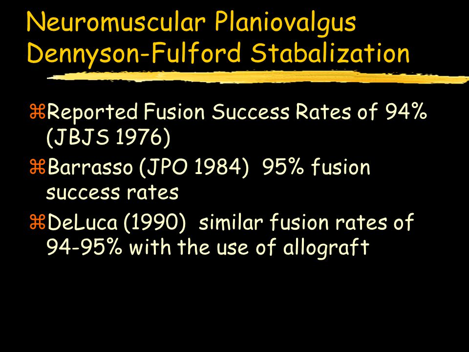 Neuromuscular Planiovalgus Dennyson-Fulford Stabalization zReported Fusion Success Rates of 94% (JBJS 1976) zBarrasso (JPO 1984) 95% fusion success ra
