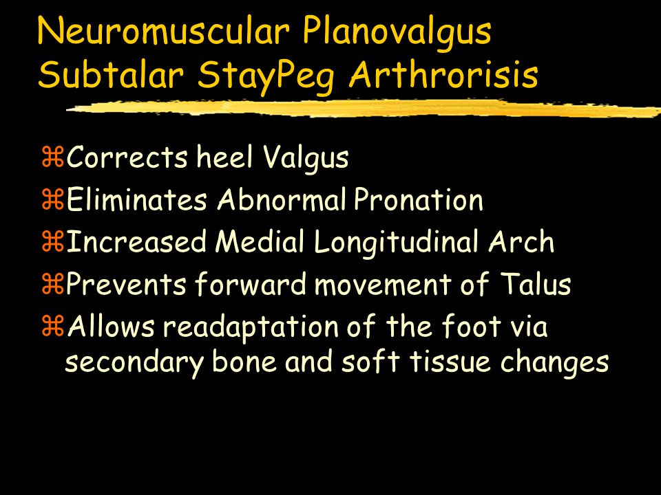 Neuromuscular Planovalgus Subtalar StayPeg Arthrorisis zCorrects heel Valgus zEliminates Abnormal Pronation zIncreased Medial Longitudinal Arch zPrevents forward movement of Talus zAllows readaptation of the foot via secondary bone and soft tissue changes
