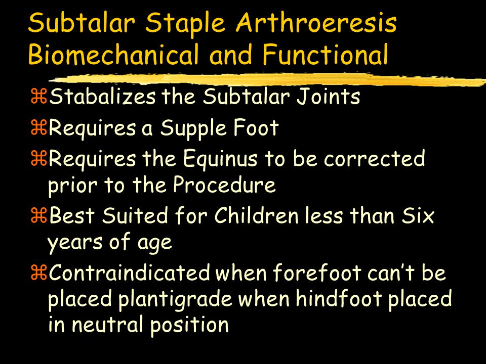 Subtalar Staple Arthroeresis Biomechanical and Functional zStabalizes the Subtalar Joints zRequires a Supple Foot zRequires the Equinus to be corrected prior to the Procedure zBest Suited for Children less than Six years of age zContraindicated when forefoot can't be placed plantigrade when hindfoot placed in neutral position