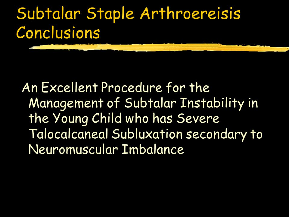 Subtalar Staple Arthroereisis Conclusions An Excellent Procedure for the Management of Subtalar Instability in the Young Child who has Severe Talocalc
