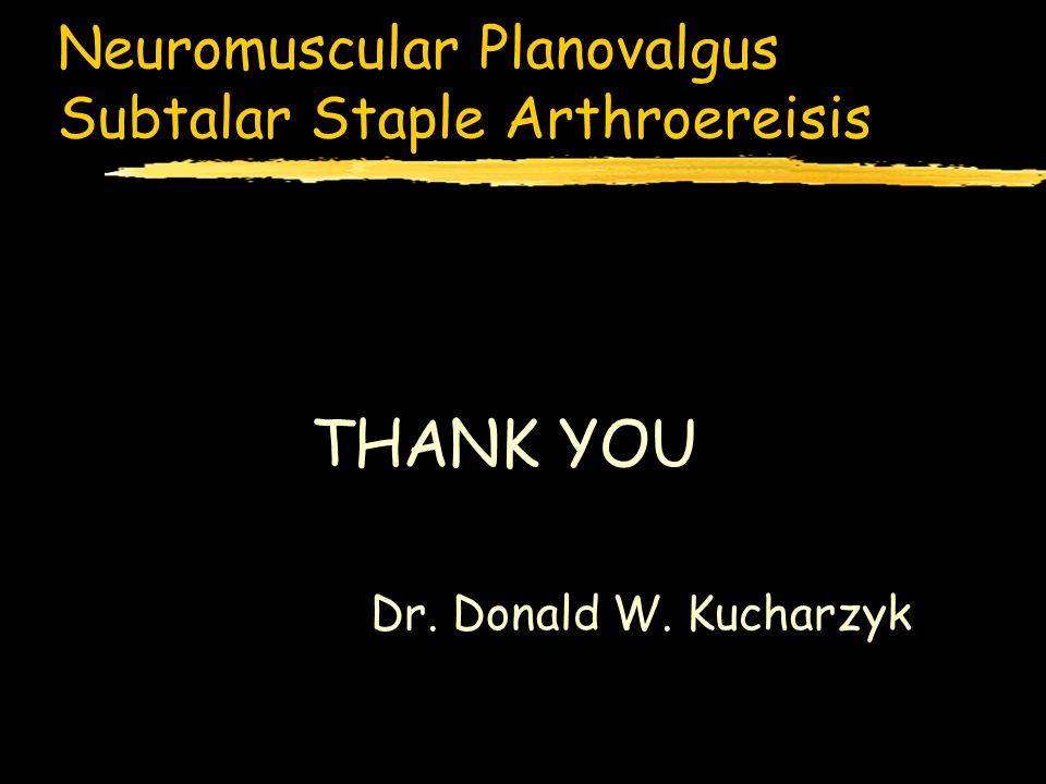 Neuromuscular Planovalgus Subtalar Staple Arthroereisis THANK YOU Dr. Donald W. Kucharzyk