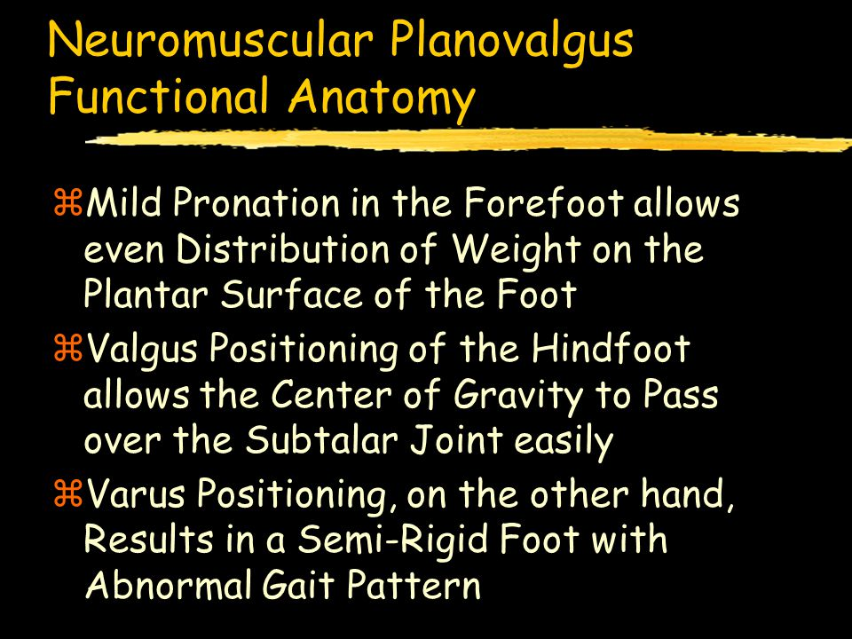 Neuromuscular Planovalgus Functional Anatomy zMild Pronation in the Forefoot allows even Distribution of Weight on the Plantar Surface of the Foot zValgus Positioning of the Hindfoot allows the Center of Gravity to Pass over the Subtalar Joint easily zVarus Positioning, on the other hand, Results in a Semi-Rigid Foot with Abnormal Gait Pattern