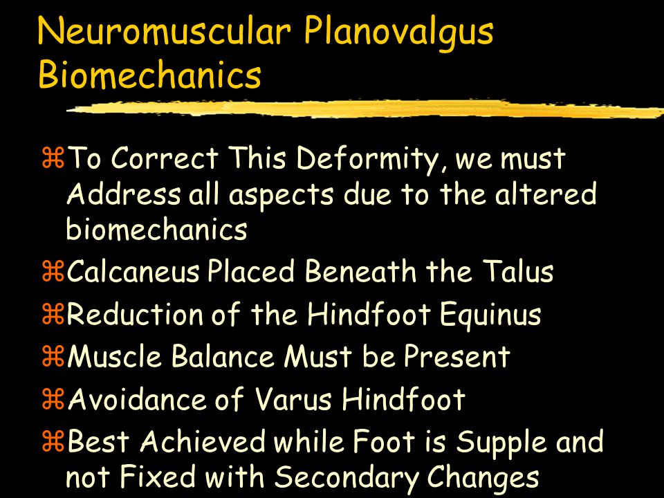 Neuromuscular Planovalgus Etiology zSeen in A Variety of Paralytic Disorders zUpper Motor Neuron lesions producing Spasticity zLower Motor Neuron lesions zFlaccid Paralysis zCerebral Palsy zMyelodysplasia zPoliomyelitis