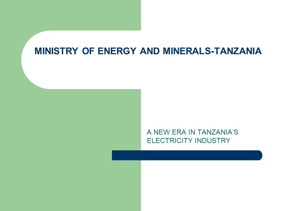MINISTRY OF ENERGY AND MINERALS-TANZANIA A NEW ERA IN TANZANIA'S ELECTRICITY INDUSTRY