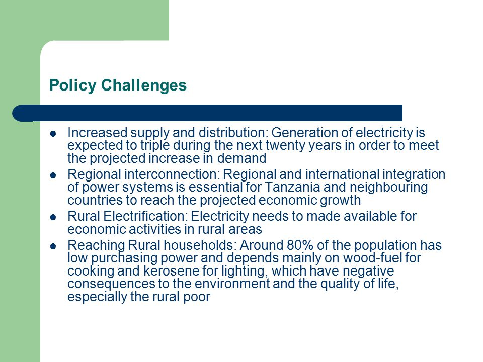 Policy Challenges Increased supply and distribution: Generation of electricity is expected to triple during the next twenty years in order to meet the projected increase in demand Regional interconnection: Regional and international integration of power systems is essential for Tanzania and neighbouring countries to reach the projected economic growth Rural Electrification: Electricity needs to made available for economic activities in rural areas Reaching Rural households: Around 80% of the population has low purchasing power and depends mainly on wood-fuel for cooking and kerosene for lighting, which have negative consequences to the environment and the quality of life, especially the rural poor