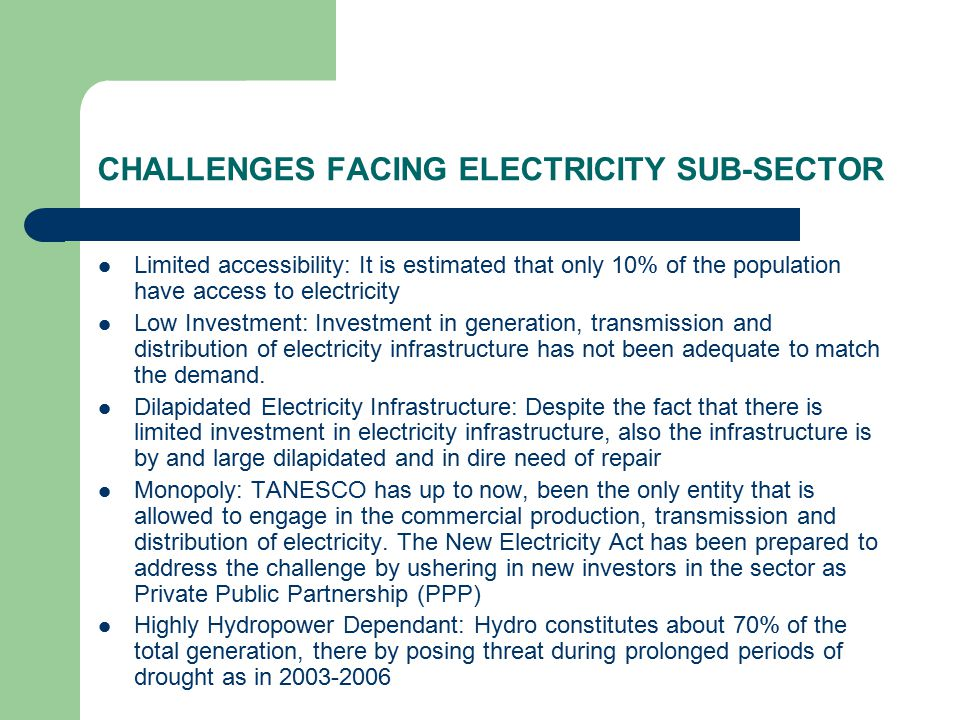 CHALLENGES FACING ELECTRICITY SUB-SECTOR Limited accessibility: It is estimated that only 10% of the population have access to electricity Low Investment: Investment in generation, transmission and distribution of electricity infrastructure has not been adequate to match the demand.