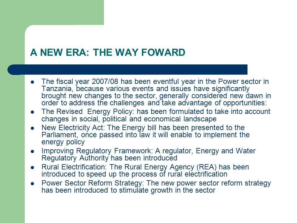 A NEW ERA: THE WAY FOWARD The fiscal year 2007/08 has been eventful year in the Power sector in Tanzania, because various events and issues have significantly brought new changes to the sector, generally considered new dawn in order to address the challenges and take advantage of opportunities: The Revised Energy Policy: has been formulated to take into account changes in social, political and economical landscape New Electricity Act: The Energy bill has been presented to the Parliament, once passed into law it will enable to implement the energy policy Improving Regulatory Framework: A regulator, Energy and Water Regulatory Authority has been introduced Rural Electrification: The Rural Energy Agency (REA) has been introduced to speed up the process of rural electrification Power Sector Reform Strategy: The new power sector reform strategy has been introduced to stimulate growth in the sector