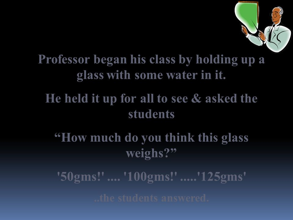 "Professor began his class by holding up a glass with some water in it. He held it up for all to see & asked the students ""How much do you think this g"