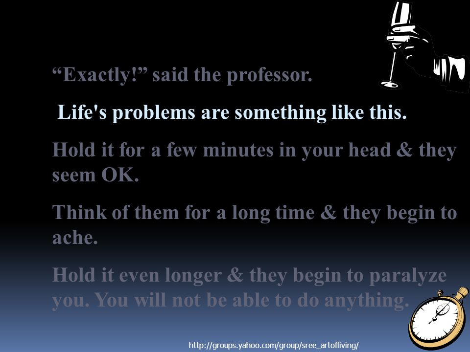 """Exactly!"" said the professor. Life's problems are something like this. Hold it for a few minutes in your head & they seem OK. Think of them for a lon"