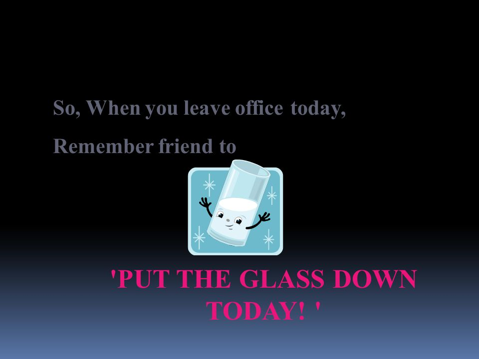 'PUT THE GLASS DOWN TODAY! ' So, When you leave office today, Remember friend to