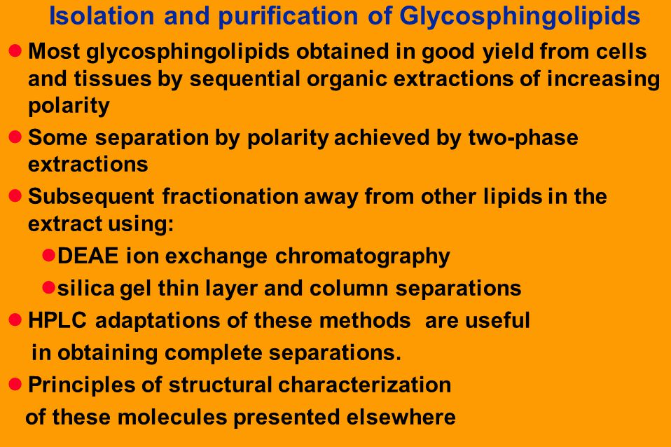 Isolation and purification of Glycosphingolipids Most glycosphingolipids obtained in good yield from cells and tissues by sequential organic extractions of increasing polarity Some separation by polarity achieved by two-phase extractions Subsequent fractionation away from other lipids in the extract using: DEAE ion exchange chromatography silica gel thin layer and column separations HPLC adaptations of these methods are useful in obtaining complete separations.