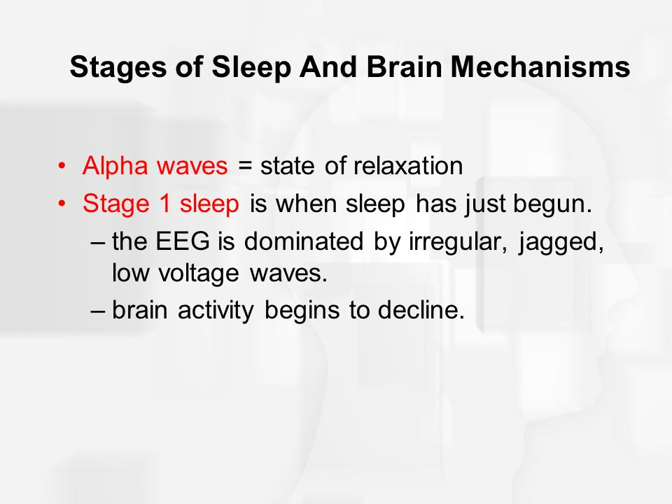 Stages of Sleep And Brain Mechanisms Alpha waves = state of relaxation Stage 1 sleep is when sleep has just begun.
