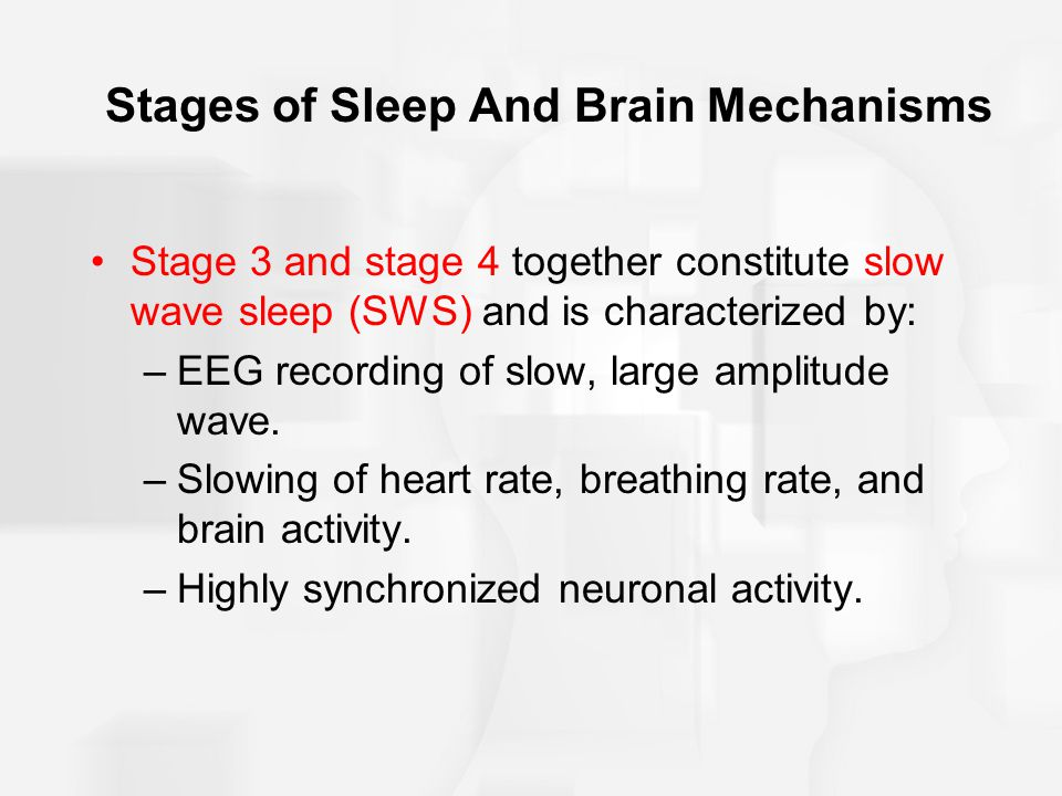 Stages of Sleep And Brain Mechanisms Stage 3 and stage 4 together constitute slow wave sleep (SWS) and is characterized by: –EEG recording of slow, large amplitude wave.