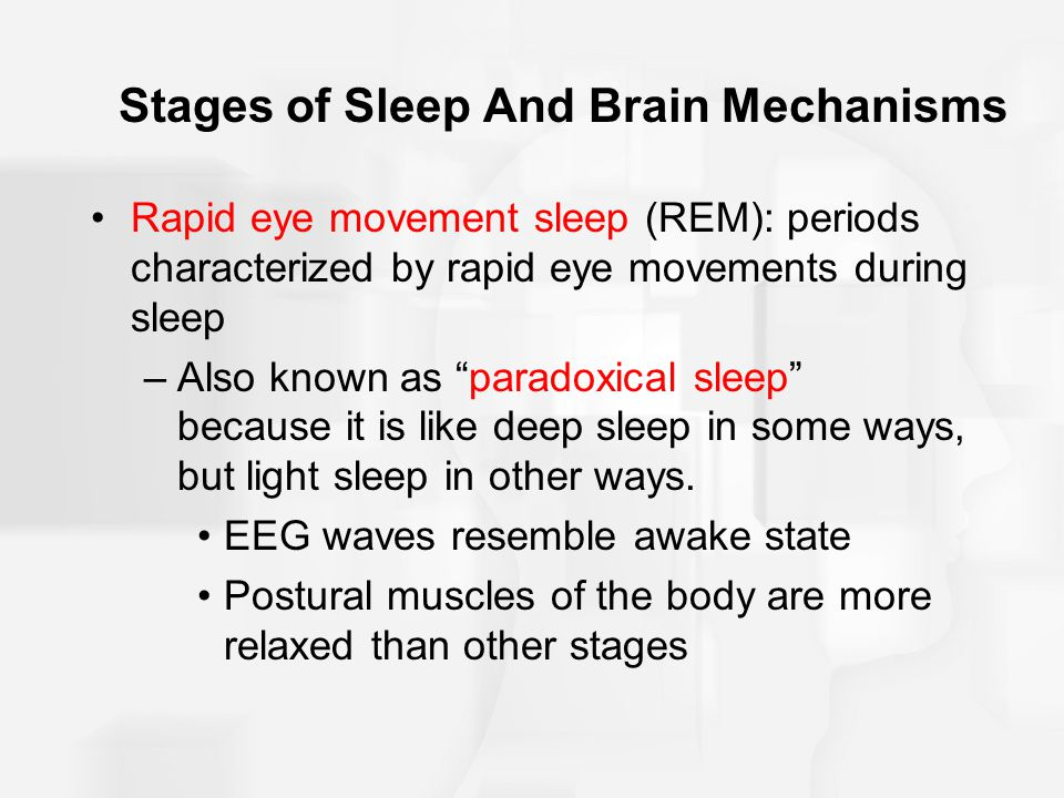 Stages of Sleep And Brain Mechanisms Rapid eye movement sleep (REM): periods characterized by rapid eye movements during sleep –Also known as paradoxical sleep because it is like deep sleep in some ways, but light sleep in other ways.