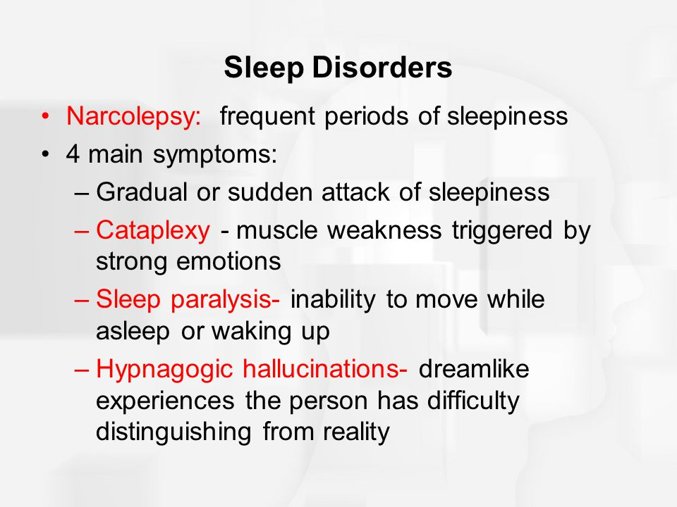 Sleep Disorders Narcolepsy: frequent periods of sleepiness 4 main symptoms: –Gradual or sudden attack of sleepiness –Cataplexy - muscle weakness triggered by strong emotions –Sleep paralysis- inability to move while asleep or waking up –Hypnagogic hallucinations- dreamlike experiences the person has difficulty distinguishing from reality