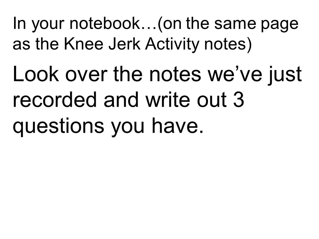 In your notebook…(on the same page as the Knee Jerk Activity notes) Look over the notes we've just recorded and write out 3 questions you have.