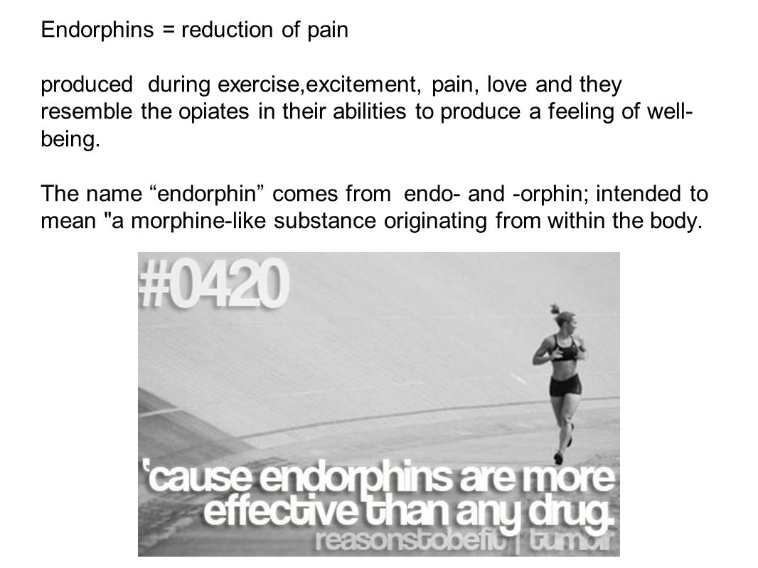 Endorphins = reduction of pain produced during exercise,excitement, pain, love and they resemble the opiates in their abilities to produce a feeling of well- being.