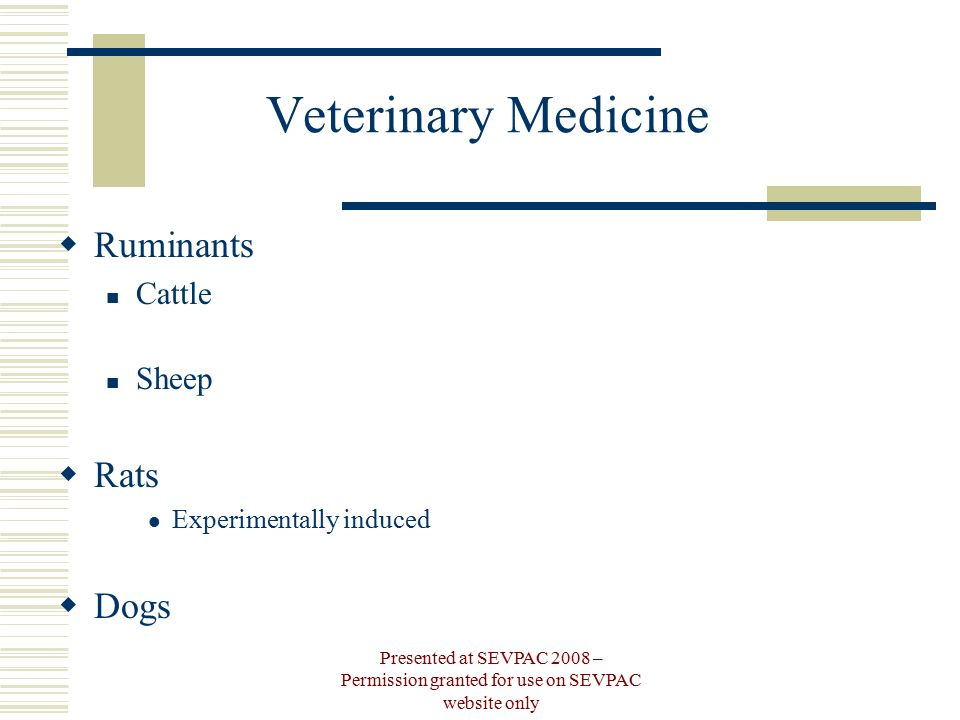 Veterinary Medicine  Ruminants Cattle Sheep  Rats Experimentally induced  Dogs Presented at SEVPAC 2008 – Permission granted for use on SEVPAC website only