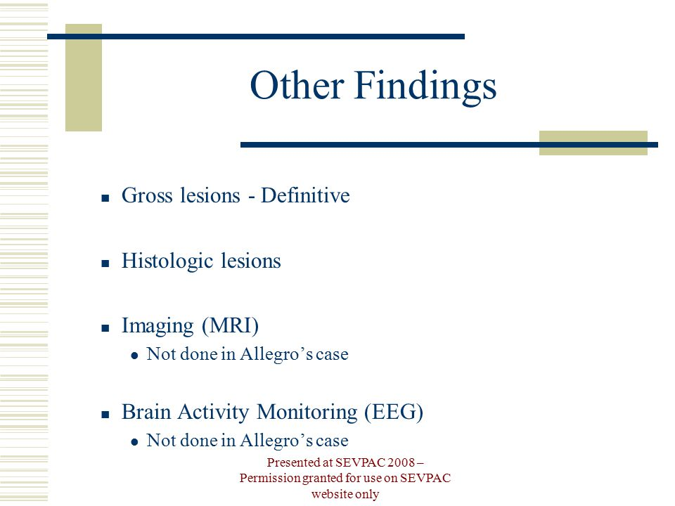 Other Findings Gross lesions - Definitive Histologic lesions Imaging (MRI) Not done in Allegro's case Brain Activity Monitoring (EEG) Not done in Allegro's case Presented at SEVPAC 2008 – Permission granted for use on SEVPAC website only