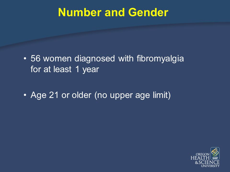 Number and Gender 56 women diagnosed with fibromyalgia for at least 1 year Age 21 or older (no upper age limit)