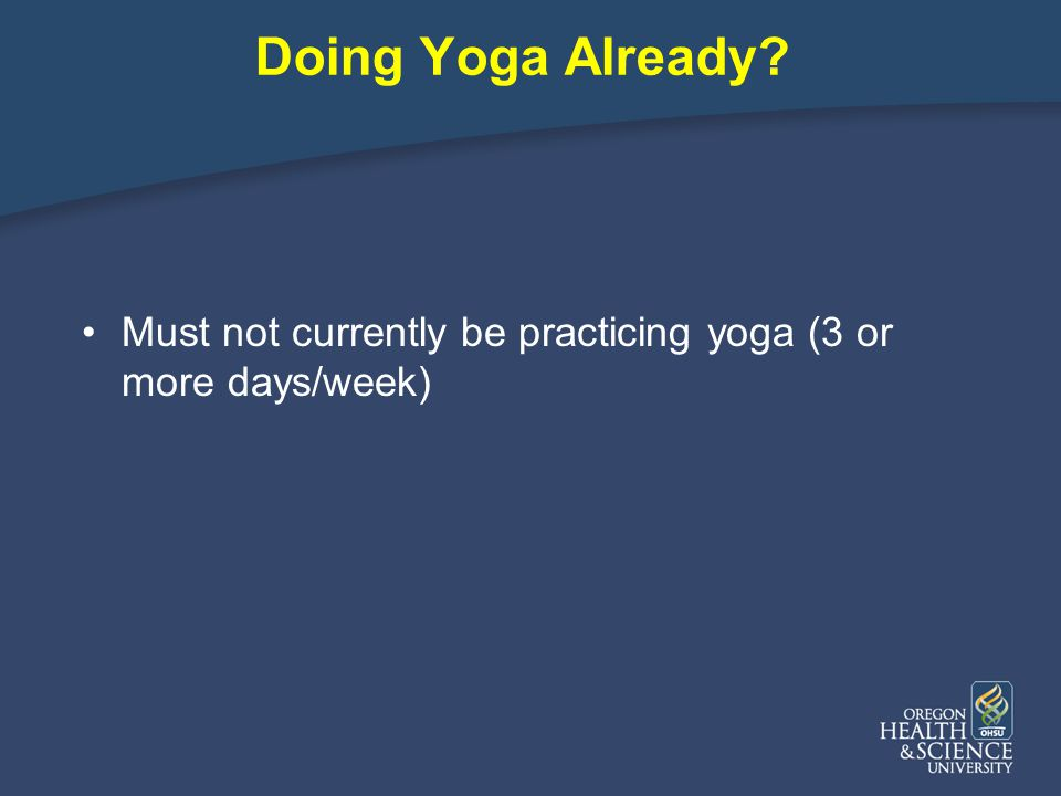 Doing Yoga Already Must not currently be practicing yoga (3 or more days/week)