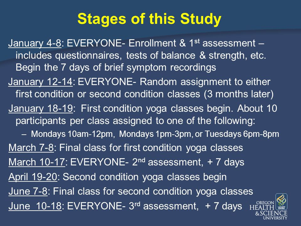 Stages of this Study January 4-8: EVERYONE- Enrollment & 1 st assessment – includes questionnaires, tests of balance & strength, etc.