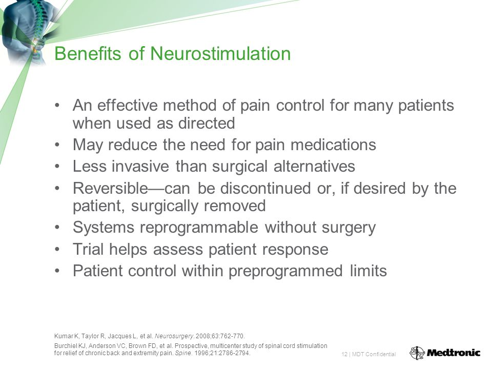 12 | MDT Confidential Benefits of Neurostimulation An effective method of pain control for many patients when used as directed May reduce the need for pain medications Less invasive than surgical alternatives Reversible—can be discontinued or, if desired by the patient, surgically removed Systems reprogrammable without surgery Trial helps assess patient response Patient control within preprogrammed limits Kumar K, Taylor R, Jacques L, et al.