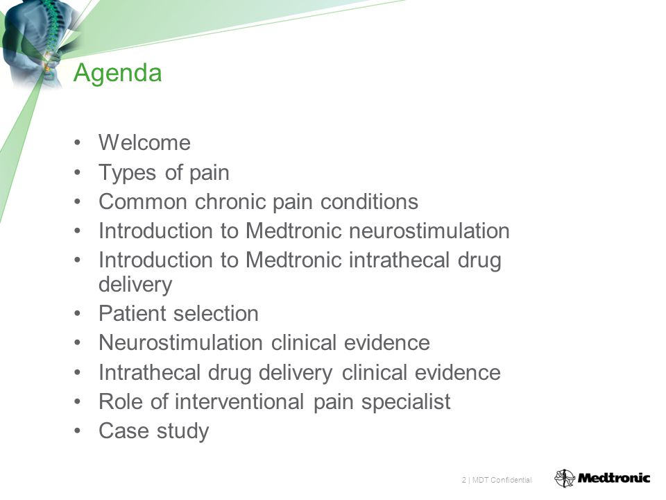 2 | MDT Confidential Agenda Welcome Types of pain Common chronic pain conditions Introduction to Medtronic neurostimulation Introduction to Medtronic intrathecal drug delivery Patient selection Neurostimulation clinical evidence Intrathecal drug delivery clinical evidence Role of interventional pain specialist Case study