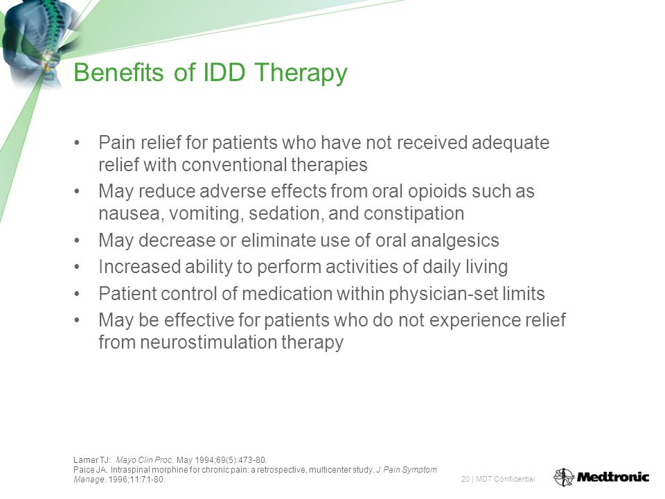 20 | MDT Confidential Benefits of IDD Therapy Pain relief for patients who have not received adequate relief with conventional therapies May reduce adverse effects from oral opioids such as nausea, vomiting, sedation, and constipation May decrease or eliminate use of oral analgesics Increased ability to perform activities of daily living Patient control of medication within physician-set limits May be effective for patients who do not experience relief from neurostimulation therapy Lamer TJ: Mayo Clin Proc.