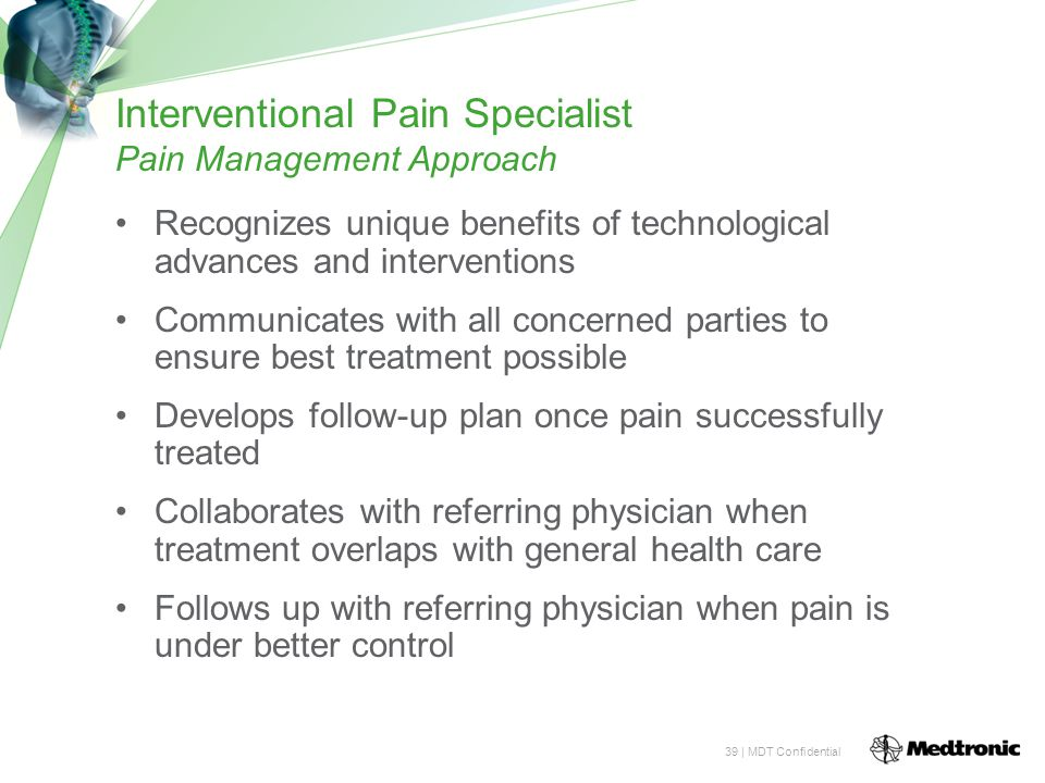 39 | MDT Confidential Interventional Pain Specialist Pain Management Approach Recognizes unique benefits of technological advances and interventions Communicates with all concerned parties to ensure best treatment possible Develops follow-up plan once pain successfully treated Collaborates with referring physician when treatment overlaps with general health care Follows up with referring physician when pain is under better control
