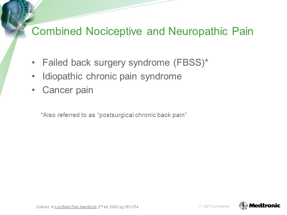7 | MDT Confidential Combined Nociceptive and Neuropathic Pain Failed back surgery syndrome (FBSS)* Idiopathic chronic pain syndrome Cancer pain *Also referred to as postsurgical chronic back pain Cole AJ.