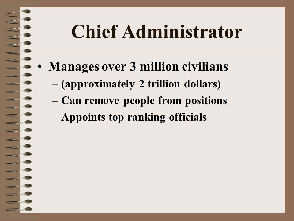 Chief Administrator Manages over 3 million civilians –(approximately 2 trillion dollars) –Can remove people from positions –Appoints top ranking officials