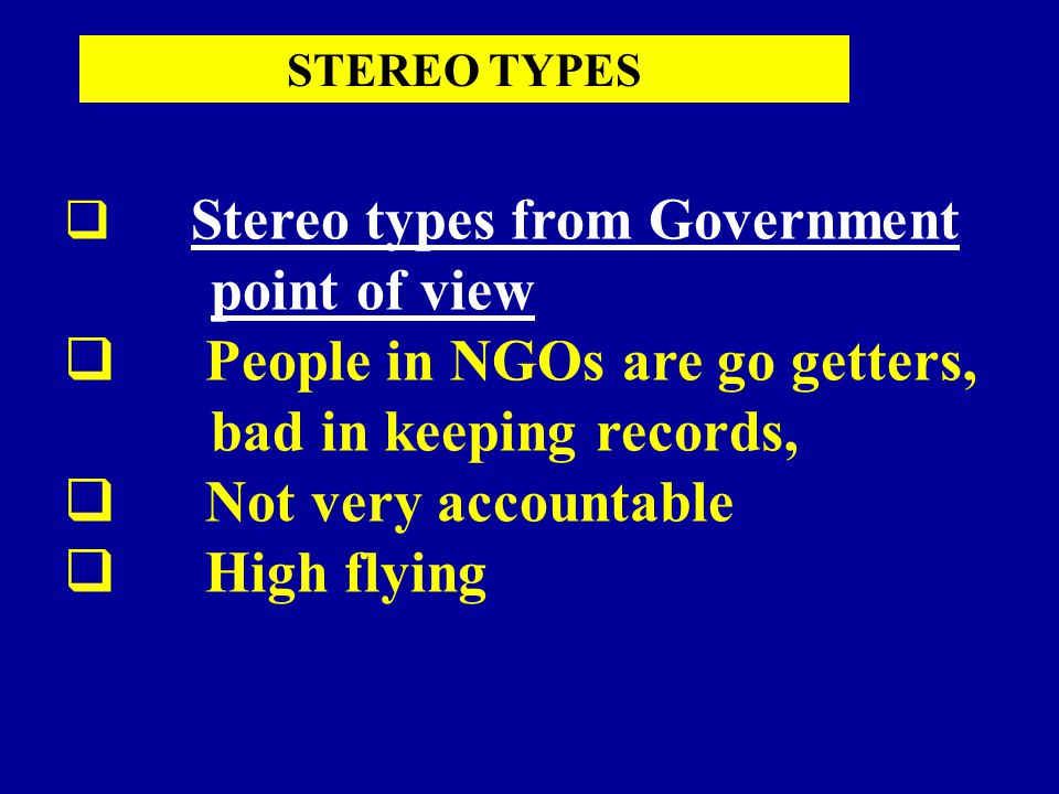 Stereo types from Government point of view  People in NGOs are go getters, bad in keeping records,  Not very accountable  High flying STEREO TYPES