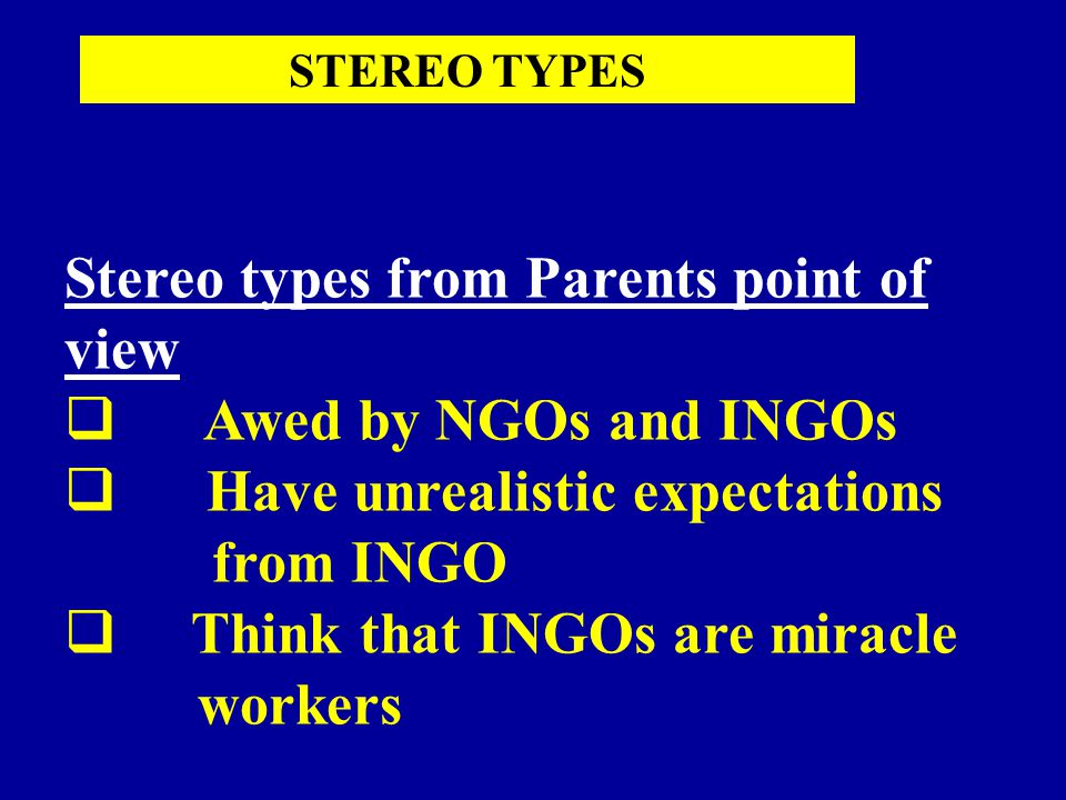Stereo types from Parents point of view  Awed by NGOs and INGOs  Have unrealistic expectations from INGO  Think that INGOs are miracle workers STEREO TYPES