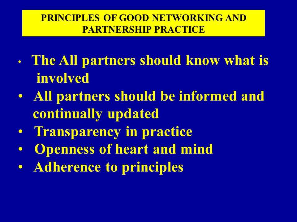 The All partners should know what is involved All partners should be informed and continually updated Transparency in practice Openness of heart and mind Adherence to principles PRINCIPLES OF GOOD NETWORKING AND PARTNERSHIP PRACTICE