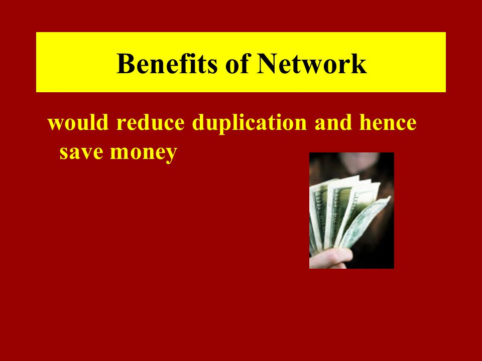 Benefits of Network would reduce duplication and hence save money