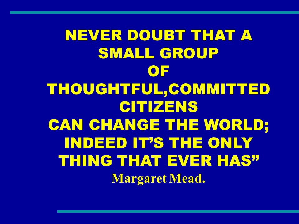 NEVER DOUBT THAT A SMALL GROUP OF THOUGHTFUL,COMMITTED CITIZENS CAN CHANGE THE WORLD; INDEED IT'S THE ONLY THING THAT EVER HAS Margaret Mead.