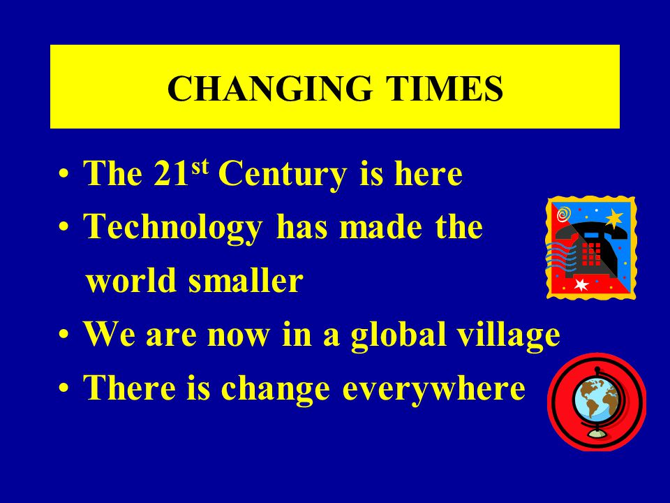 CHANGING TIMES The 21 st Century is here Technology has made the world smaller We are now in a global village There is change everywhere
