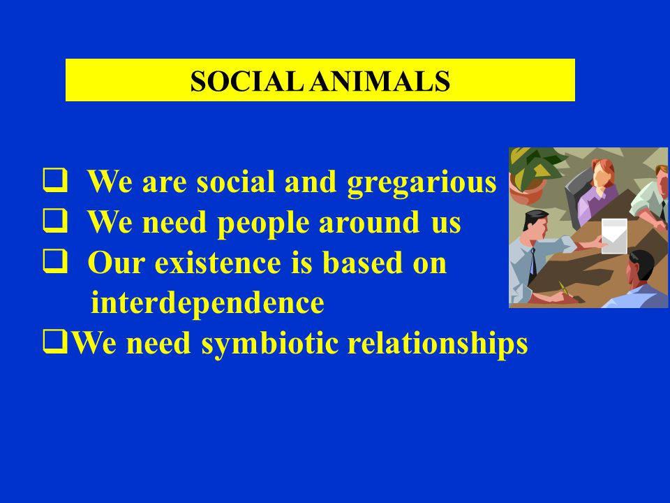  We are social and gregarious  We need people around us  Our existence is based on interdependence  We need symbiotic relationships SOCIAL ANIMALS