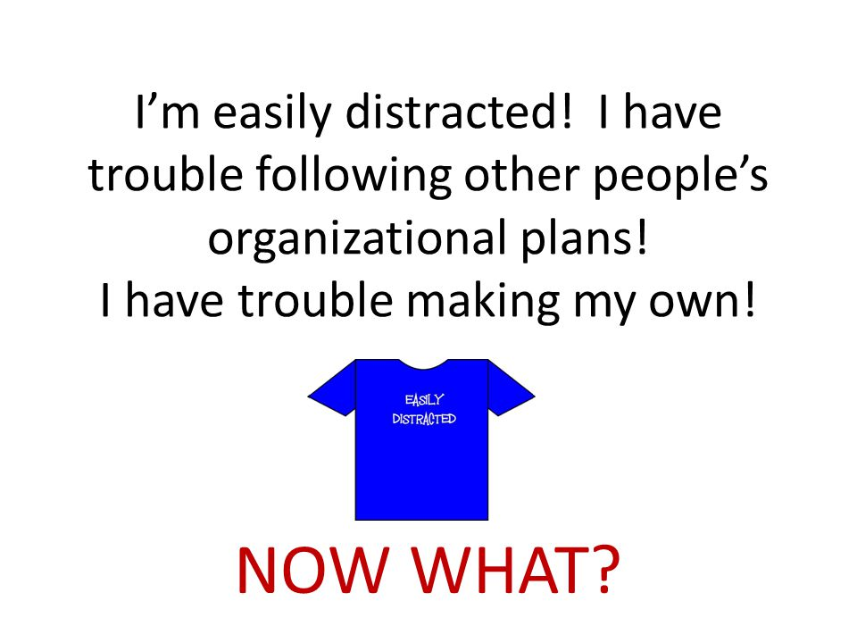 I'm easily distracted. I have trouble following other people's organizational plans.
