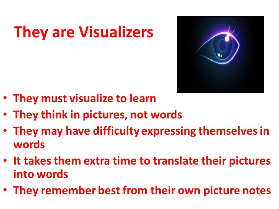They are Visualizers They must visualize to learn They think in pictures, not words They may have difficulty expressing themselves in words It takes them extra time to translate their pictures into words They remember best from their own picture notes