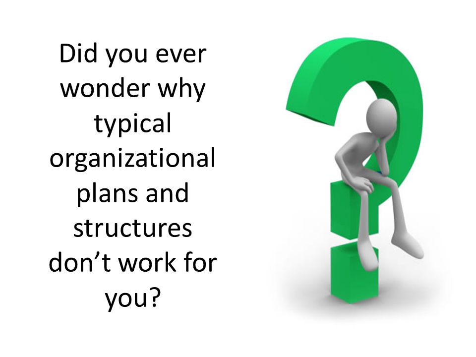Did you ever wonder why typical organizational plans and structures don't work for you