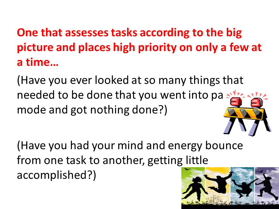 One that assesses tasks according to the big picture and places high priority on only a few at a time… (Have you ever looked at so many things that needed to be done that you went into paralysis mode and got nothing done ) (Have you had your mind and energy bounce from one task to another, getting little accomplished )