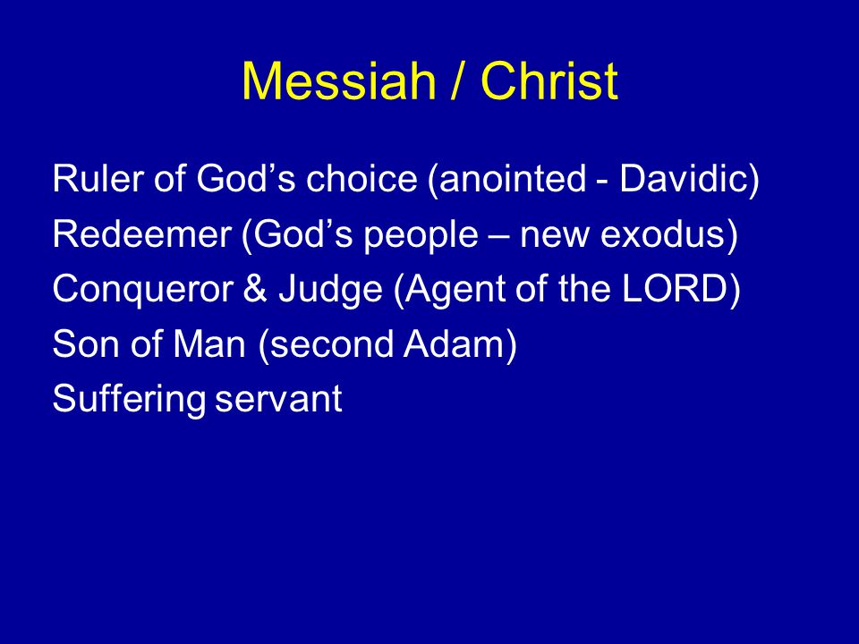 Messiah / Christ Ruler of God's choice (anointed - Davidic) Redeemer (God's people – new exodus) Conqueror & Judge (Agent of the LORD) Son of Man (second Adam) Suffering servant