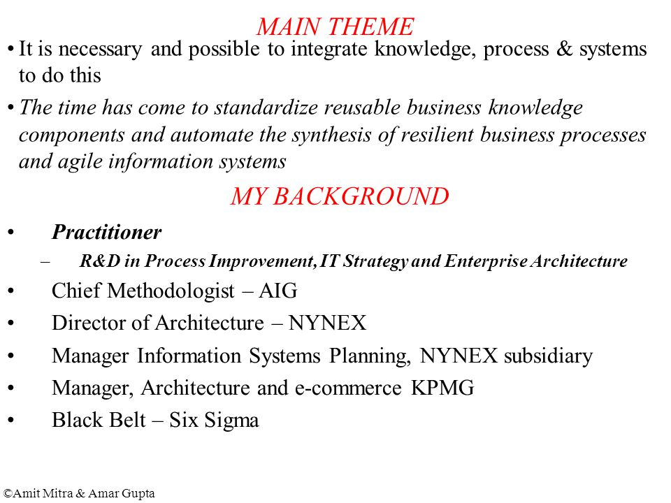 ©Amit Mitra & Amar Gupta MAIN THEME It is necessary and possible to integrate knowledge, process & systems to do this The time has come to standardize reusable business knowledge components and automate the synthesis of resilient business processes and agile information systems MY BACKGROUND Practitioner –R&D in Process Improvement, IT Strategy and Enterprise Architecture Chief Methodologist – AIG Director of Architecture – NYNEX Manager Information Systems Planning, NYNEX subsidiary Manager, Architecture and e-commerce KPMG Black Belt – Six Sigma