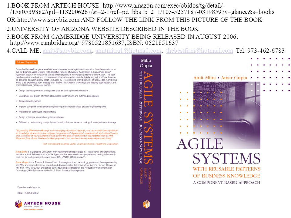 ©Amit Mitra & Amar Gupta 1.BOOK FROM ARTECH HOUSE: http://www.amazon.com/exec/obidos/tg/detail/- /1580539882/qid=1132006267/sr=2-1/ref=pd_bbs_b_2_1/103-5257187-0319859 v=glance&s=books OR http://www.sprybiz.com AND FOLLOW THE LINK FROM THIS PICTURE OF THE BOOK 2.UNIVERSITY OF ARIZONA WEBSITE DESCRIBED IN THE BOOK 3.BOOK FROM CAMBRIDGE UNIVERSITY BEING RELEASED IN AUGUST 2006: http://www.cambridge.org/ 9780521851637, ISBN: 0521851637 4.CALL ME: amit@sprybiz.com, amitmitra1@hotmail.com; thebestfirm@hotmail.com Tel: 973-462-6783amit@sprybiz.comamitmitra1@hotmail.comthebestfirm@hotmail.com