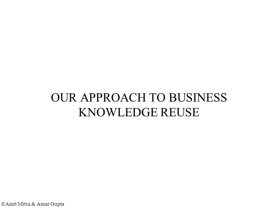 ©Amit Mitra & Amar Gupta OUR APPROACH TO BUSINESS KNOWLEDGE REUSE
