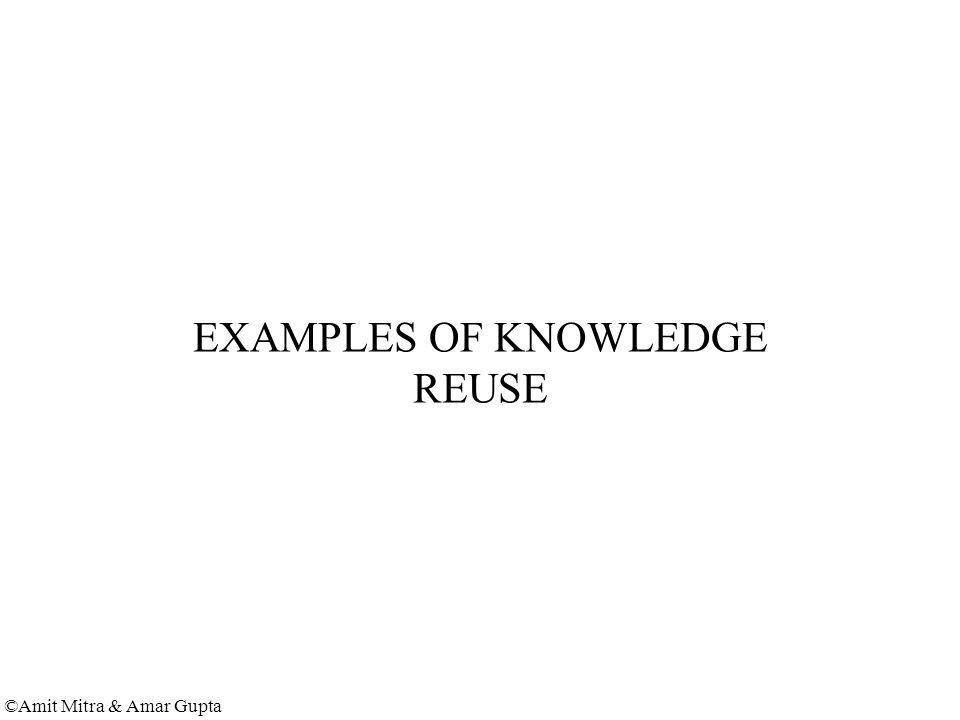 ©Amit Mitra & Amar Gupta EXAMPLES OF KNOWLEDGE REUSE