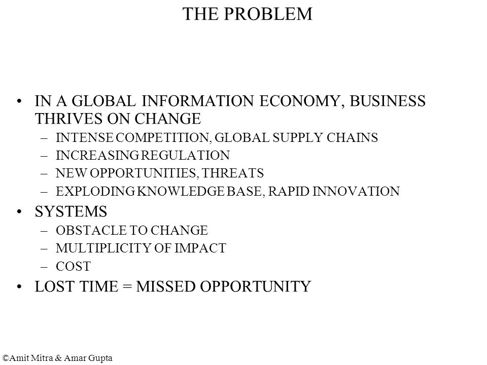 ©Amit Mitra & Amar Gupta THE PROBLEM IN A GLOBAL INFORMATION ECONOMY, BUSINESS THRIVES ON CHANGE –INTENSE COMPETITION, GLOBAL SUPPLY CHAINS –INCREASING REGULATION –NEW OPPORTUNITIES, THREATS –EXPLODING KNOWLEDGE BASE, RAPID INNOVATION SYSTEMS –OBSTACLE TO CHANGE –MULTIPLICITY OF IMPACT –COST LOST TIME = MISSED OPPORTUNITY